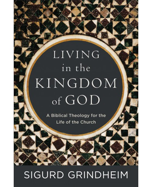 Living in the Kingdom of God : A Biblical Theology for the Life of the Church -  (Paperback) - image 1 of 1