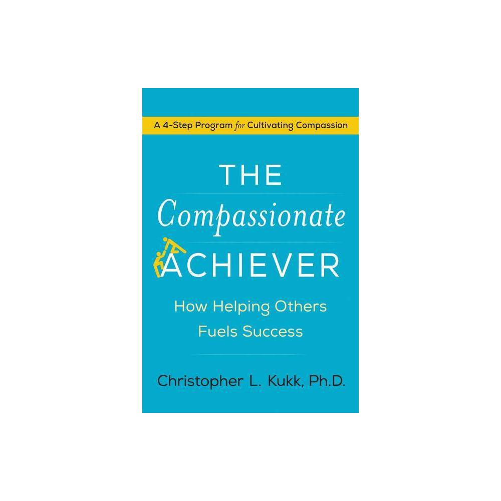 The Compassionate Achiever - by Christopher L Kukk (Hardcover) A powerful, practical guide for cultivating compassion--the scientifically proven foundation for personal achievement and success at work, at home, and in the community. For decades, we've been told the key to prosperity is to look out for number one. But recent science shows that to achieve durable success, we need to be more than just achievers; we need to be compassionate achievers. New research in biology, neuroscience, and economics have found that compassion--recognizing a problem or caring about another's pain and making a commitment to help--not only improves others' lives; it can transform our own. Based on the most recent studies from a wide range of fields, The Compassionate Achiever reveals the profound benefits of practicing compassion including more constructive relationships, improved intelligence, and increased resiliency. To help us achieve these benefits, Christopher L. Kukk, the founding Director of the Center for Compassion, Creativity and Innovation, shares his unique 4-step program for cultivating compassion. Kukk makes clear that practicing compassion isn't about being a martyr or a paragon of virtue; it's about rejecting rage and indifference and choosing instead to be a thoughtful, caring problem-solver. He identifies the skills every compassionate achiever should master--listening, understanding, connecting, and acting--and outlines how to develop each, with clear explanations, easy-to-implement strategies, actionable exercises, and real-world examples. With the The Compassionate Achiever everyone wins--we can each achieve success in our own lives and create more productive workplaces, and healthier, less violent communities.