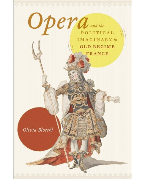 Opera and the Political Imaginary in Old Regime France -  by Olivia Bloechl (Hardcover) - image 1 of 1