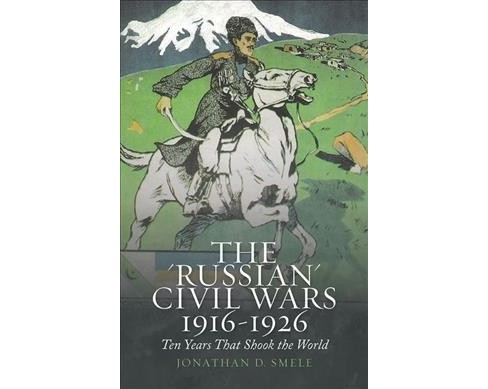 Russian Civil Wars, 1916-1926 : Ten Years That Shook the World - Reprint by Jonathan D. Smele - image 1 of 1