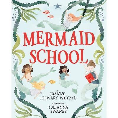 Mermaid School - by  Joanne Stewart Wetzel (Hardcover)