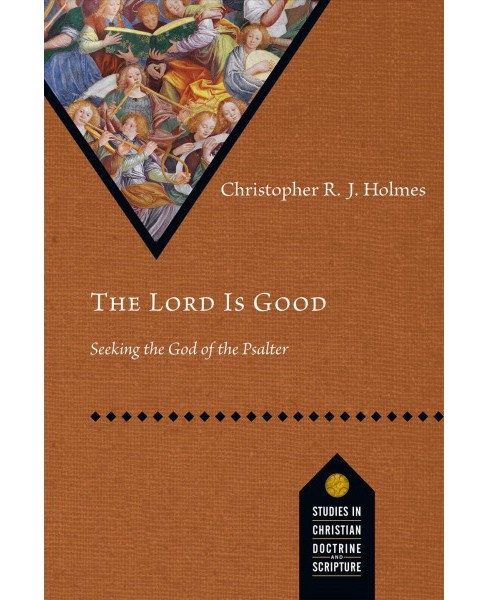 Lord Is Good : Seeking the God of the Psalter -  by Christopher R. J. Holmes (Paperback) - image 1 of 1