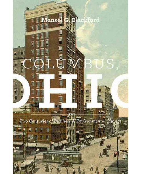 Columbus, Ohio : Two Centuries of Business and Environmental Change (Hardcover) (Mansel G. Blackford) - image 1 of 1