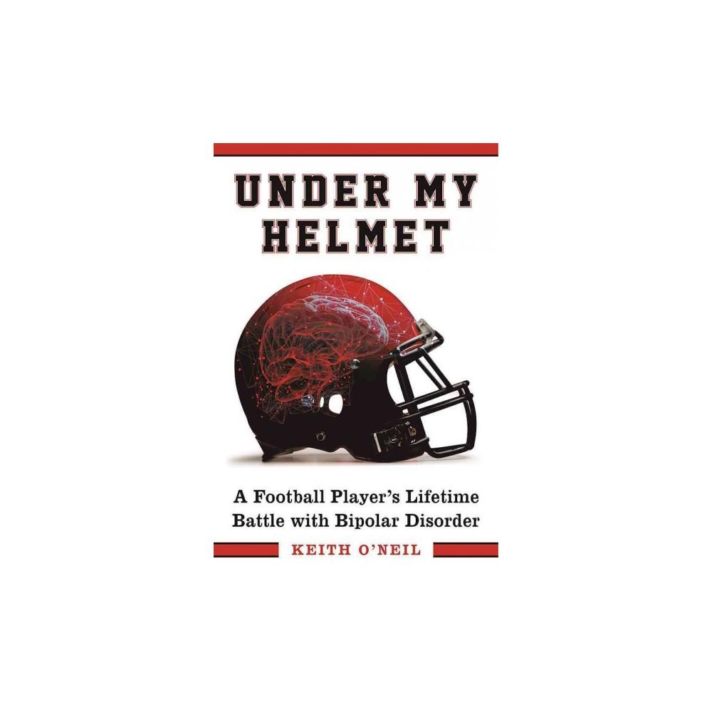 Under My Helmet : A Football Player's Lifelong Battle with Bipolar Disorder (Hardcover) (Keith