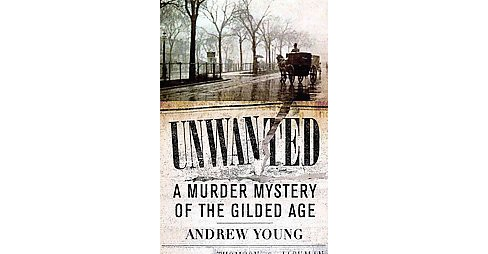 Unwanted : A Murder Mystery of the Gilded Age (Hardcover) (Andrew Young) - image 1 of 1