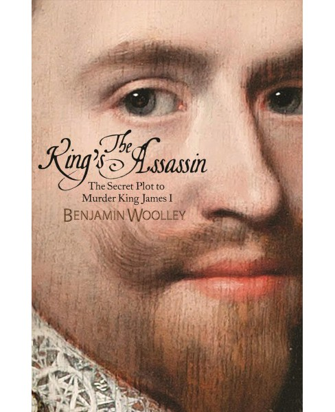 King's Assassin : The Secret Plot to Murder King James I -  by Benjamin Woolley (Hardcover) - image 1 of 1