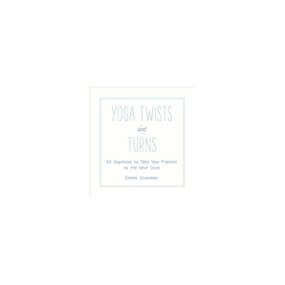Yoga Twists and Turns : 50 Sequences to Take Your Practice to the Next Level (Hardcover) (Emma
