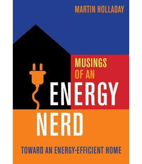 Musings of an Energy Nerd : Toward an Energy-Efficient Home (Paperback) (Martin Holladay) - image 1 of 1