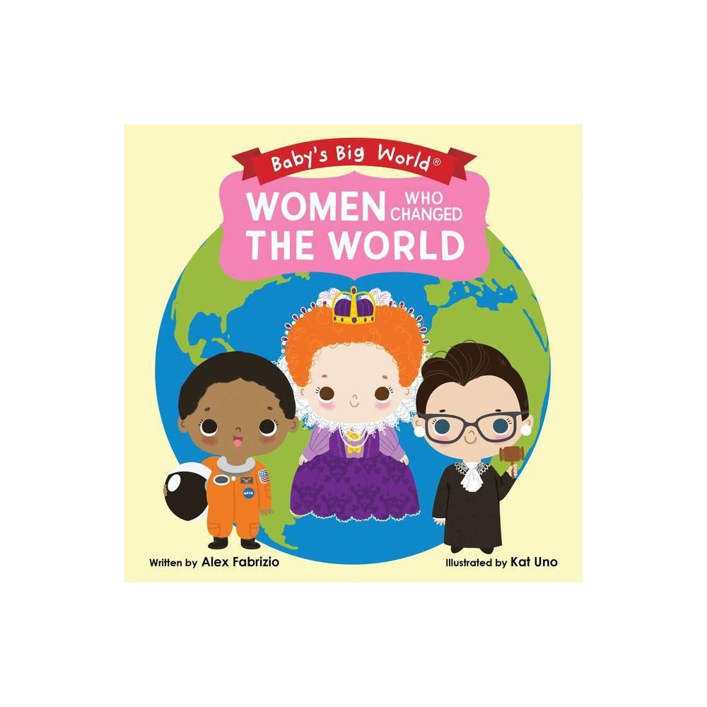 Women Who Changed the World - (Babys Big World) by Alex Fabrizio (Board Book)
