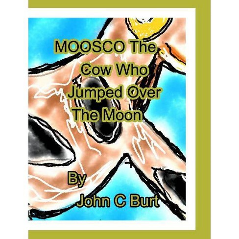 Moosco The Cow Who Jumped Over The Moon. - by  John C Burt (Hardcover) - image 1 of 1