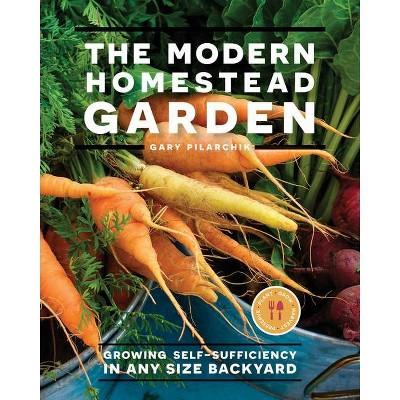 The Modern Homestead Garden - by  Gary Pilarchik (Paperback)