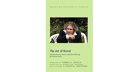Art of Kunst : Selected Poems, Letters, and Other Writings (Hardcover) (Thomas Kunst & Steven D. - image 1 of 1