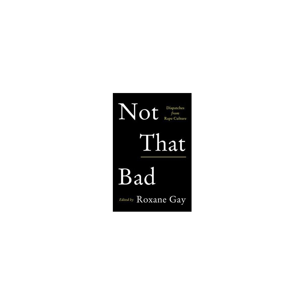Not That Bad : Dispatches from Rape Culture - (Hardcover)