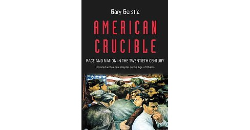 American Crucible : Race and Nation in the Twentieth Century (Reprint) (Paperback) (Gary Gerstle) - image 1 of 1