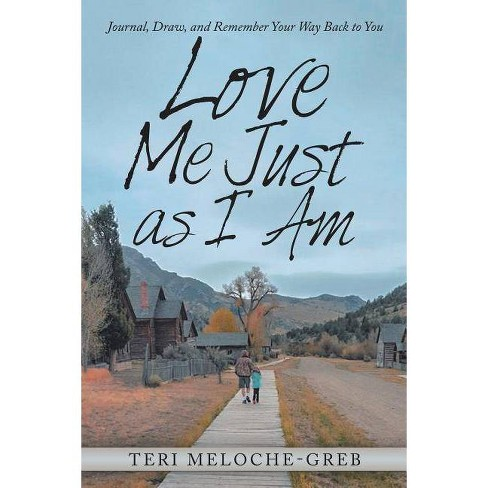 Love Me Just as I Am - by  Teri Meloche-Greb (Paperback) - image 1 of 1