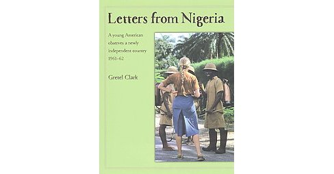Letters from Nigeria : A Young American Observes a Newly Independent Country 1961–62 (Hardcover) - image 1 of 1