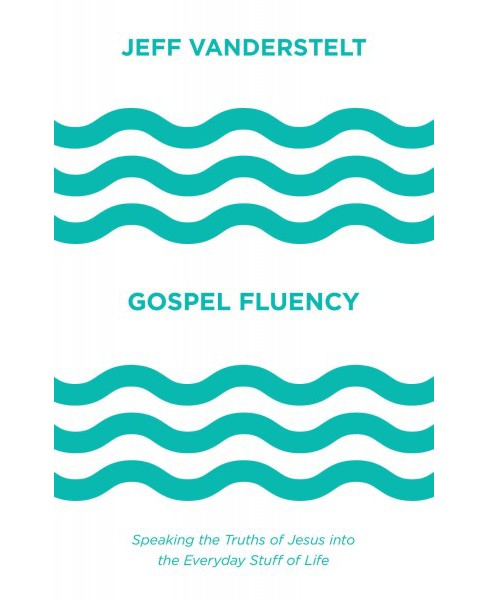 Gospel Fluency : Speaking the Truths of Jesus into the Everyday Stuff of Life (Hardcover) (Jeff - image 1 of 1