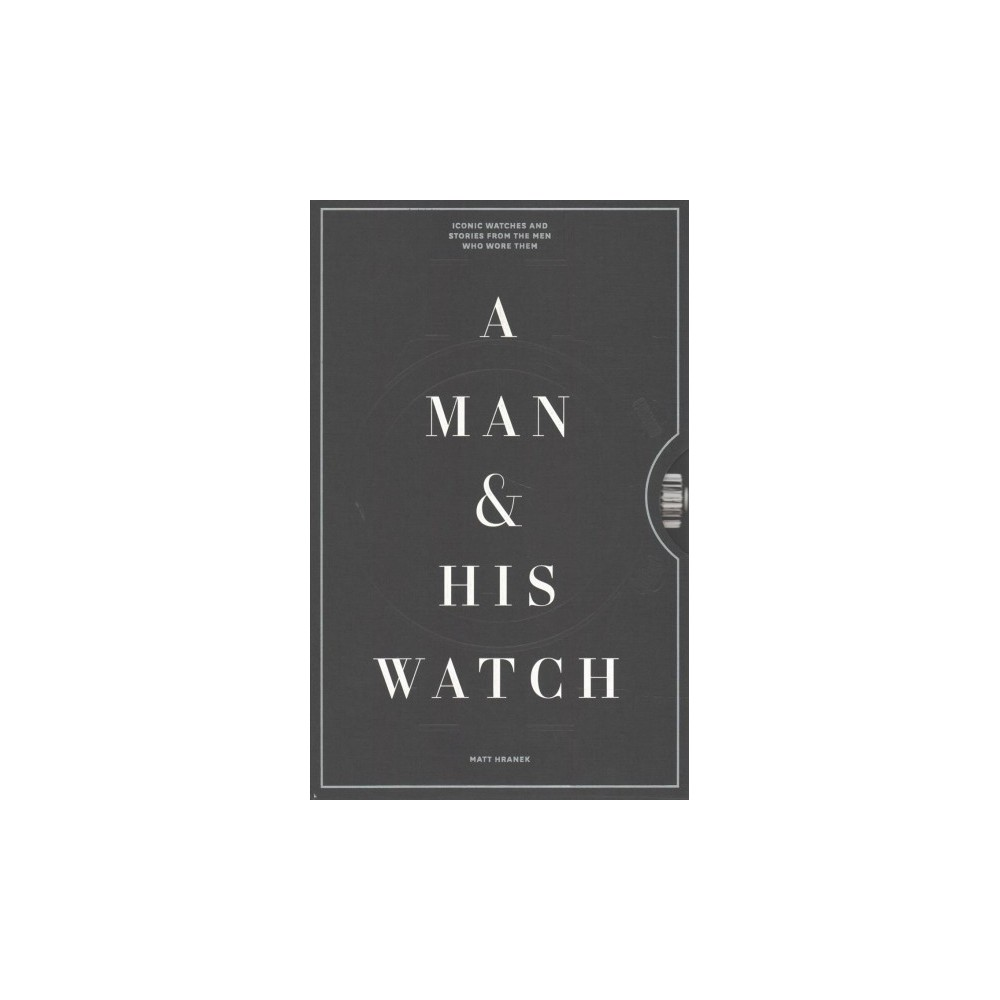 Man & His Watch : Iconic Watches & Stories from the Men Who Wore Them - by Matthew Hranek (Hardcover) Man & His Watch : Iconic Watches & Stories from the Men Who Wore Them - by Matthew Hranek (Hardcover)