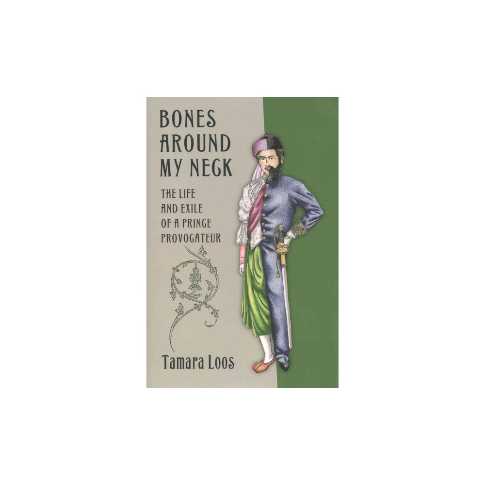 Bones Around My Neck : The Life and Exile of a Prince Provocateur (Hardcover) (Tamara Loos)