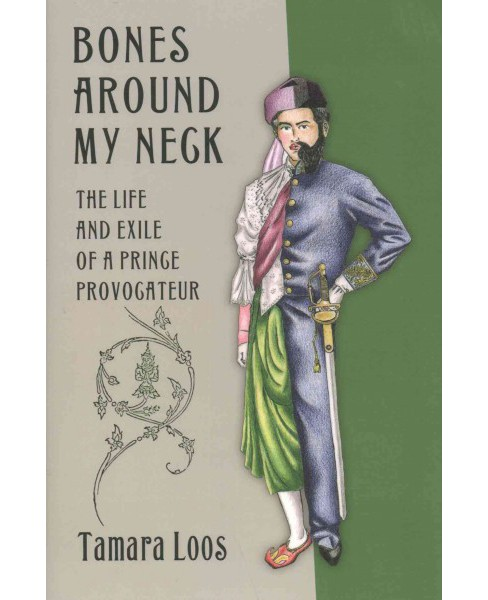 Bones Around My Neck : The Life and Exile of a Prince Provocateur (Hardcover) (Tamara Loos) - image 1 of 1