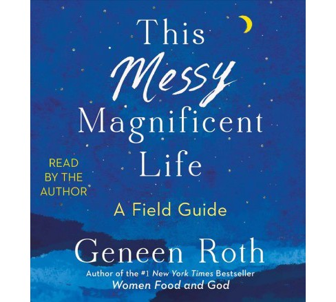 This Messy Magnificent Life : A Field Guide -  Unabridged by Geneen Roth (CD/Spoken Word) - image 1 of 1