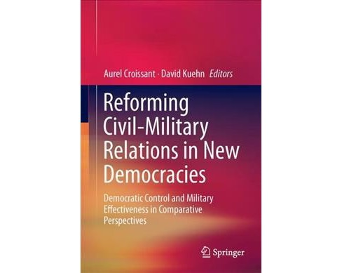 Reforming Civil-Military Relations in New Democracies : Democratic Control and Military Effectiveness in - image 1 of 1