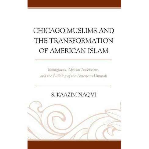 Chicago Muslims and the Transformation of American Islam - by  S Kaazim Naqvi (Hardcover) - image 1 of 1