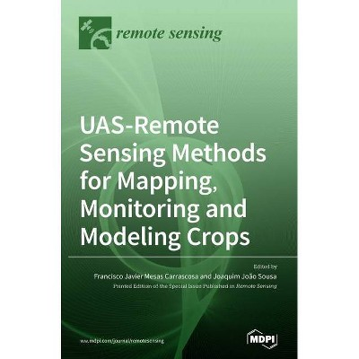 UAS-Remote Sensing Methods for Mapping, Monitoring and Modeling Crops - (Hardcover)