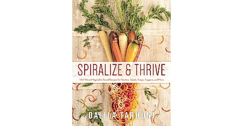Spiralize and Thrive : 100 Vibrant Vegetable-based Recipes for Starters, Salads, Soups, Suppers, and - image 1 of 1