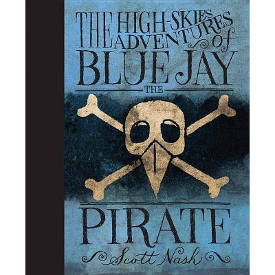 The High Skies Adventures of Blue Jay the Pirate - by  Scott Nash (Hardcover)