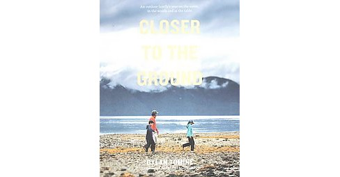 Closer to the Ground : An outdoor family's year on the water, in the woods, and at the table (Paperback) - image 1 of 1