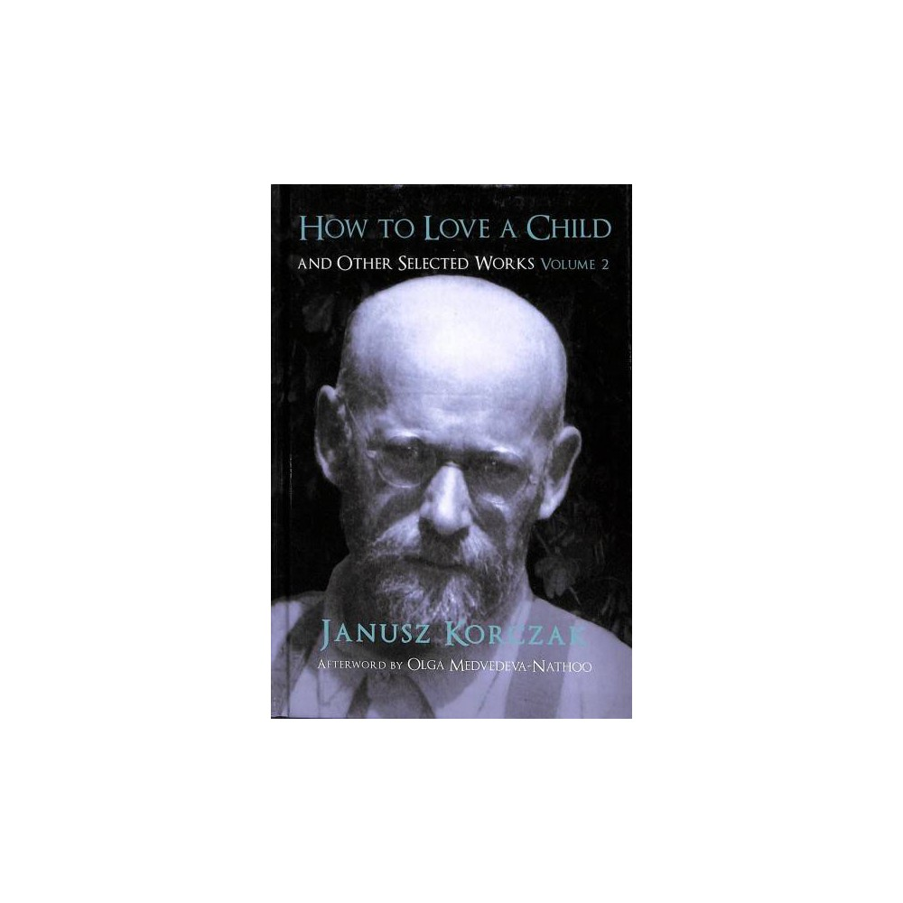 How to Love a Child : And Other Selected Works - Book 2 by Janusz Korczak (Hardcover)