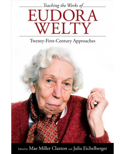 Teaching the Works of Eudora Welty : Twenty-First-Century Approaches -  (Hardcover). - image 1 of 1