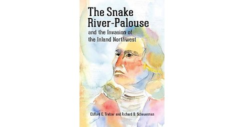 Snake River-Palouse and the Invasion of the Inland Northwest (Paperback) (Clifford E. Trafzer) - image 1 of 1