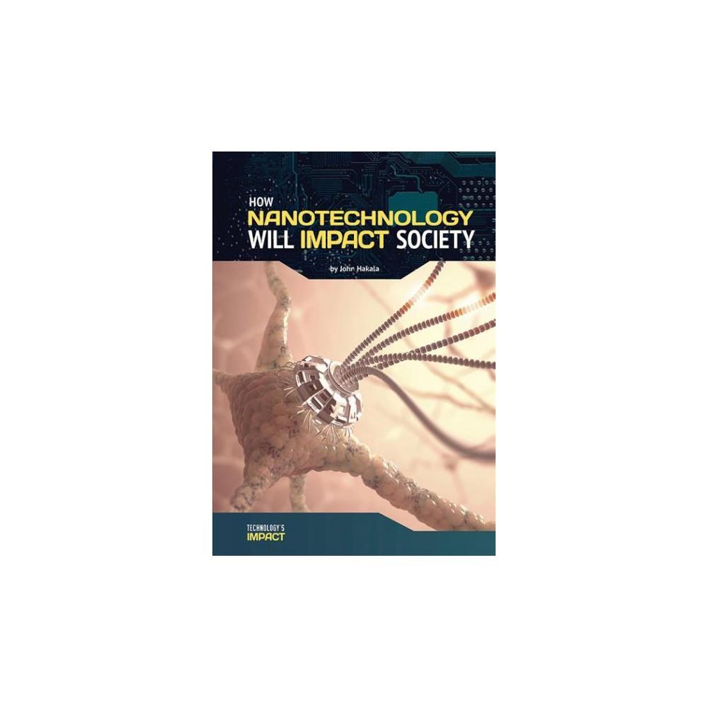 How Nanotechnology Will Impact Society - (Technology's Impact) by John Hakala (Hardcover)