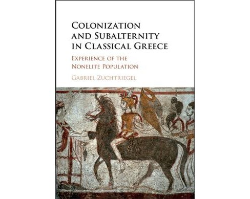 Colonization and Subalternity in Classical Greece : Experience of the Nonelite Population -  (Hardcover) - image 1 of 1