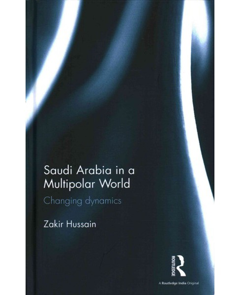 Saudi Arabia in a Multipolar World : Changing Dynamics (Hardcover) (Zakir Hussain) - image 1 of 1