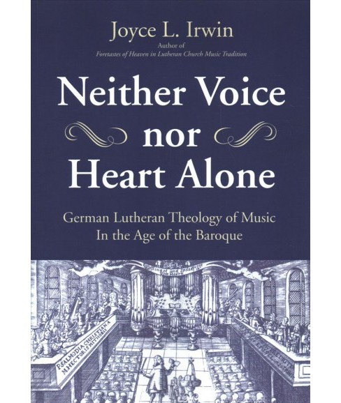 Neither Voice Nor Heart Alone : German Lutheran Theology of Music in the Age of the Baroque - image 1 of 1