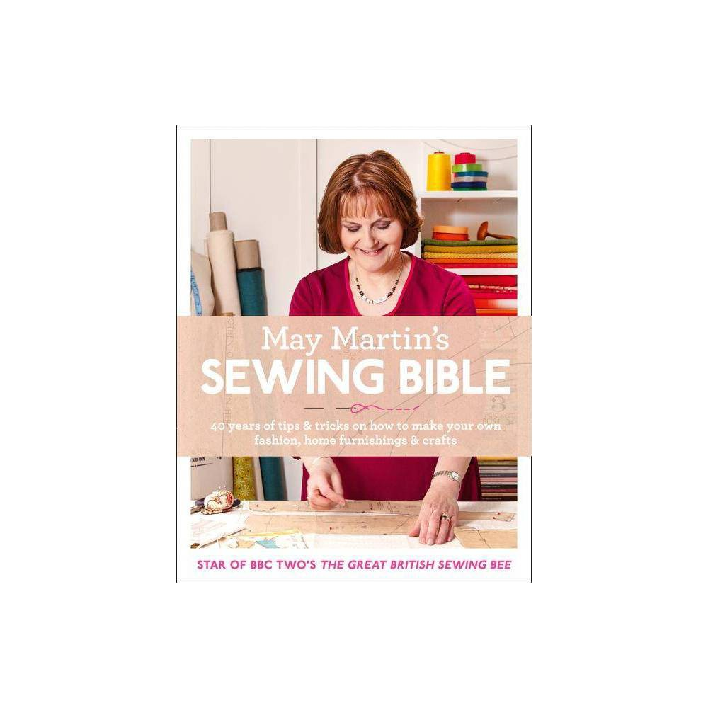 May Martin's Sewing Bible: 40 Years of Tips and Tricks - (Hardcover) Star of the Great British Sewing Bee and doyenne of the Women's Institute, May Martin has been teaching sewing for over 40 years. Now for the first time she shares her tips and tricks, offering the ultimate beginners' guide to sewing. Beautifully styled and simple-to-follow, this authoritative sewing bible gives readers information on everything they need to know to get started with sewing. Providing all the essential background information on sewing, setting up your sewing space and detailed lists of all the equipment you'll need; step-by-step instructions for over 40 projects; and a wealth of general sewing tips and techniques to help you finally master overlocking, seams, fastenings, hemming and much much more, with this book May will simplify all the skills and terms you need, demystify sewing and inspire you to unpack your sewing machine and have a go. It contains over 40 beautiful projects, including crafts, accessories, womenswear, kidswear, menswear and home furnishings. With a range of difficulties for each category - from super-easy but stylish ideas to get even the most nervous sewers started to more elaborate ideas for the aspiring sewer looking for a challenge.