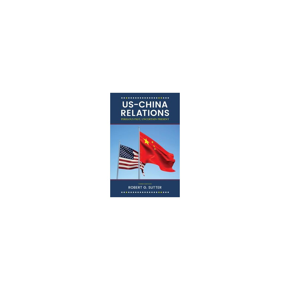 US-China Relations : Perilous Past, Uncertain Present - by Robert G. Sutter (Hardcover)