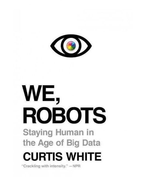 We, Robots : Staying Human in the Age of Big Data (Reprint) (Paperback) (Curtis White) - image 1 of 1