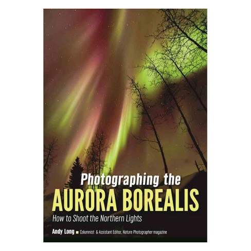 Photographing the Aurora Borealis : How to Shoot the Northern Lights (Paperback) (Andy Long) - image 1 of 1