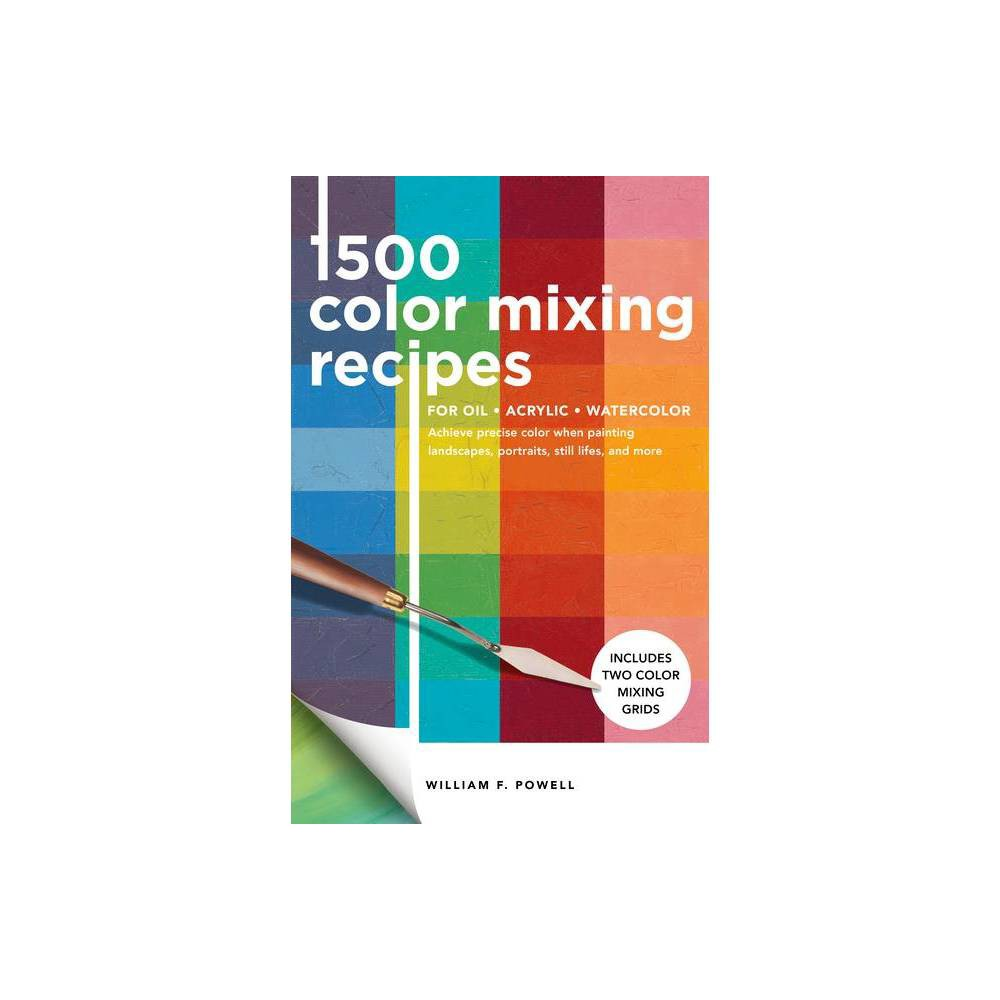 1 500 Color Mixing Recipes For Oil Acrylic Watercolor By William F Powell Paperback