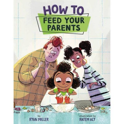 How to Feed Your Parents - by Ryan Miller (Hardcover)