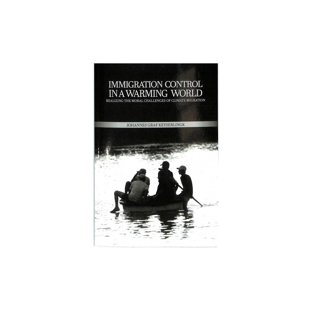 Immigration Control in a Warming World : Realizing the Moral Challenges of Climate Migration
