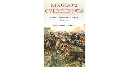 Kingdom Overthrown : Ireland and the Battle for Europe, 1688-1691 (Hardcover) (Gerard Fitzgibbon) - image 1 of 1