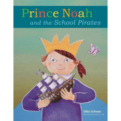 Prince Noah and the School Pirates - (Prince Noah Book) by  Silke Schnee (Hardcover)