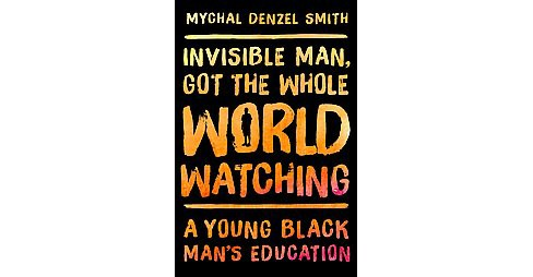 Invisible Man, Got the Whole World Watching : A Young Black Man's Education (Hardcover) (Mychal Denzel - image 1 of 1