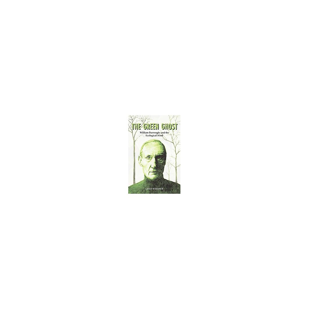 Green Ghost : William Burroughs and the Ecological Mind (Paperback) (Chad Weidner)