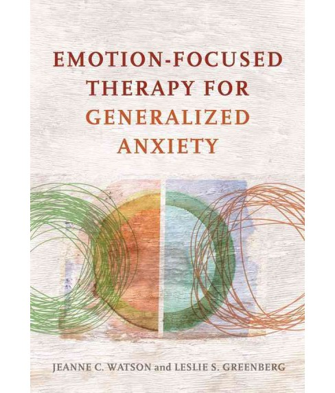 Emotion-Focused Therapy for Generalized Anxiety (Hardcover) (Jeanne C. Watson & Leslie S. Greenberg) - image 1 of 1